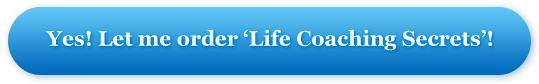 Yes! Let me order 'Life Coaching Secrets'!