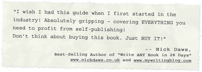 """I wish I had this guide when I first started in the industry! Absolutely gripping – covering EVERYTHING you need to profit from self-publishing! Don't think about buying this book. Just BUY IT!"" - -- Nick Daws , Best-Selling Author of ""Write ANY Book in 28 Days""#10;- www.nickdaws.co.uk"