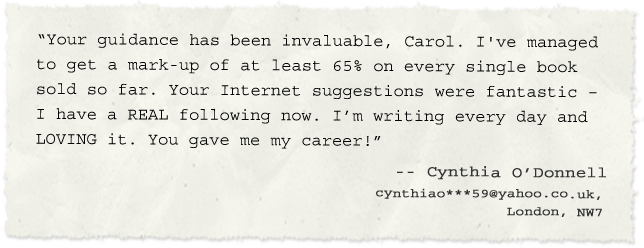 """Your guidance has been invaluable, Carol. I've managed to a mark-up of at least 65% on every single book sold so far. Your Internet suggestions were fantastic – I have a REAL following now. I'm writing every day and LOVING it. You gave me my career!""  -- Cynthia O'Donnell,  cynthiao***59@yahoo.co.uk,  London, NW7"