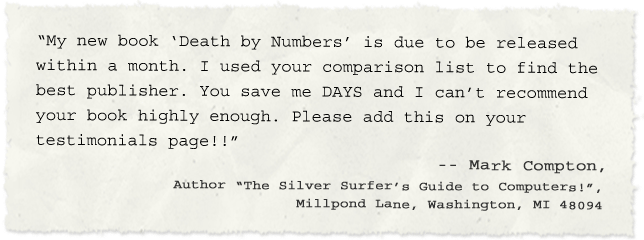 """My new book 'Death by Numbers' is due to be released within a month. I used your comparison list to find the best publisher. You save me HOURS and I can't recommend your book highly enough. Please add thison your testimonials page!!""  -- Mark Compton, Author ""The Silver Surfer's Guide to Computers!"",  Millpond Lane,  Washington, MI 48094"