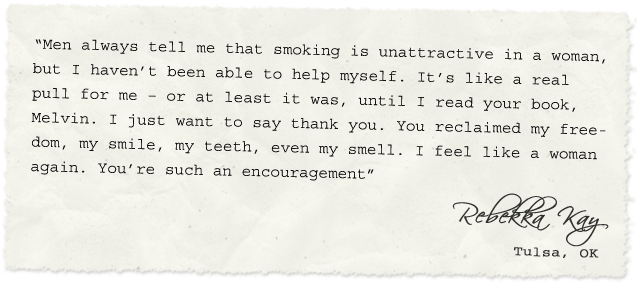 """Men always tell me that smoking is unattractive in a woman, but I haven't been able to help myself. It's like a real pull for me – or at least it was, until I read your book, Melvin. I just want to say thank you. You reclaimed my freedom, my smile, my teeth, even my smell. I feel like a woman again. You're such an encouragement"" – Rebekka Kay, Tulsa, OK"