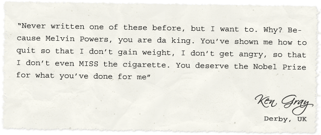 """Never written one of these before, but I want to. Why? Because Melvin Powers, you are da king. You've shown me how to quit so that I don't gain weight, I don't get angry, so that I don't even MISS the cigarette. You deserve the Nobel Prize for what you've done for me"" – Ken Gray, Columbus, GA"